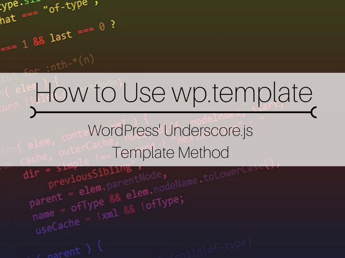 JavaScript, learn to use JavaScript, using JavaScript in WordPress, learn to code in WordPress, WordPress coding tips, WordPress coding tutorials, how to use wp.template, using wp.template, wp.template tutorial